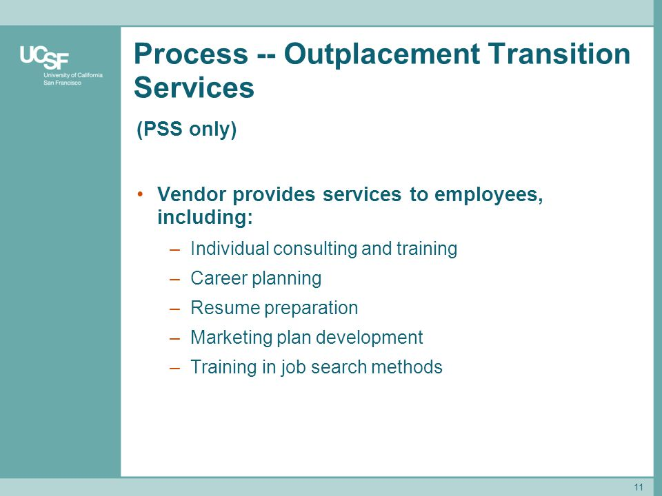 11 Process -- Outplacement Transition Services (PSS only) Vendor provides services to employees, including: –Individual consulting and training –Caree