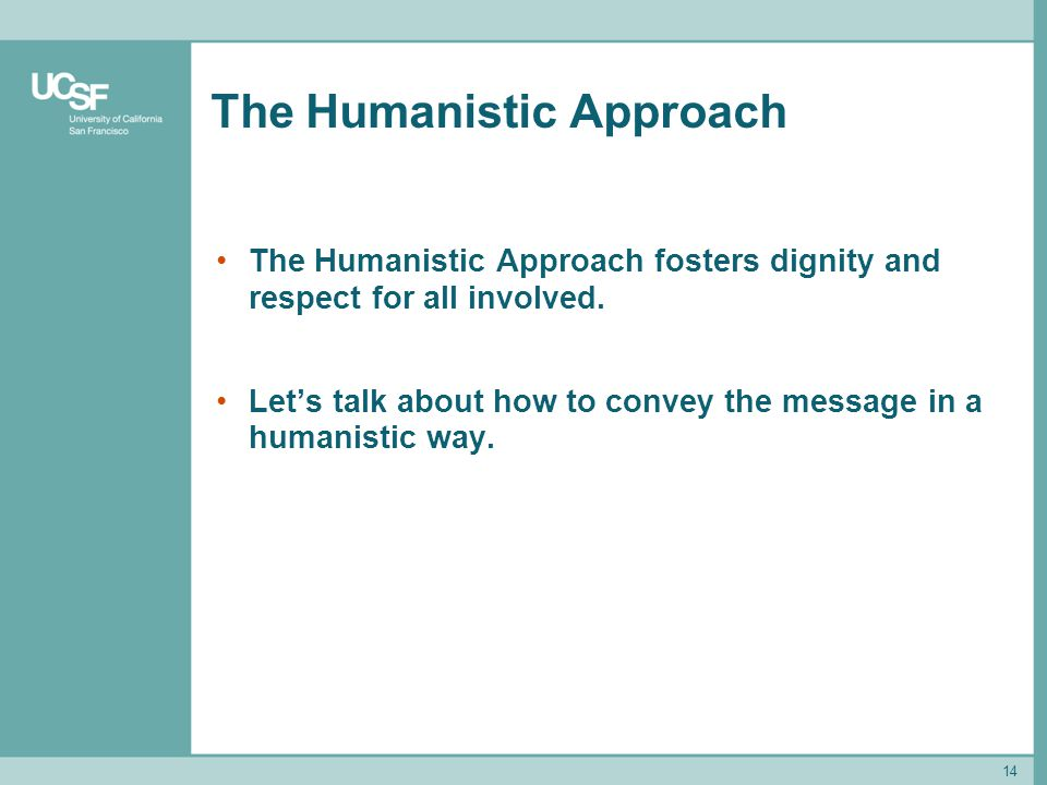 14 The Humanistic Approach The Humanistic Approach fosters dignity and respect for all involved. Lets talk about how to convey the message in a humani