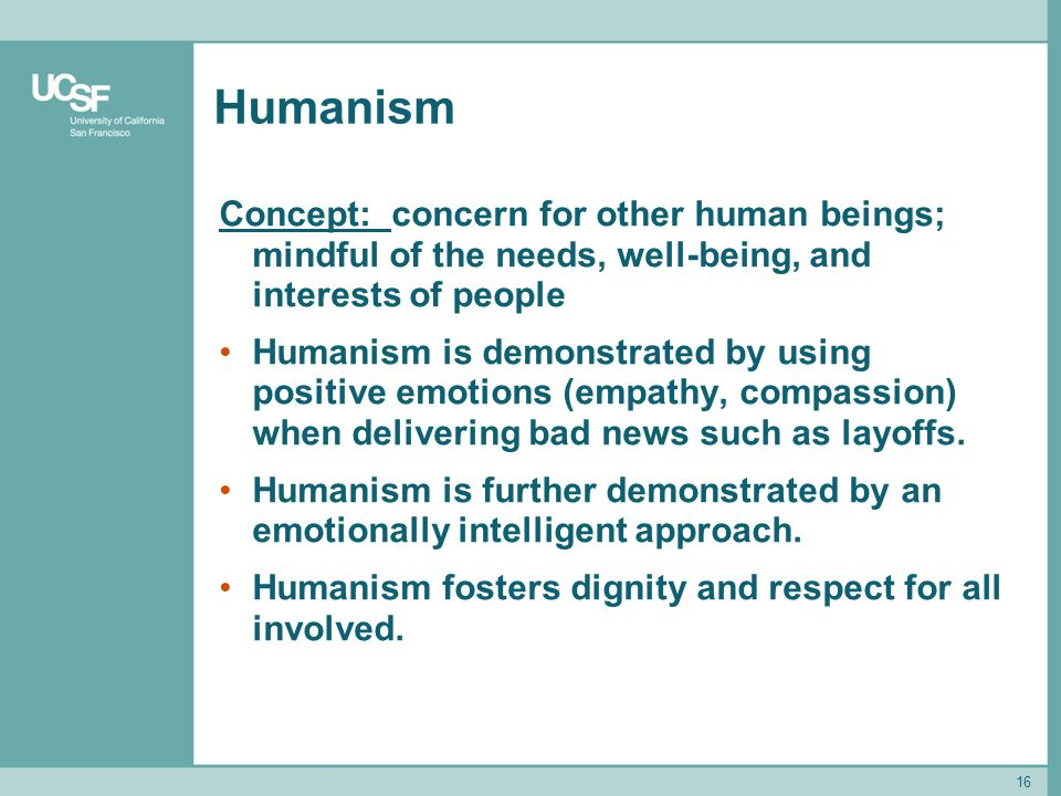 16 Humanism Concept: concern for other human beings; mindful of the needs, well-being, and interests of people Humanism is demonstrated by using posit
