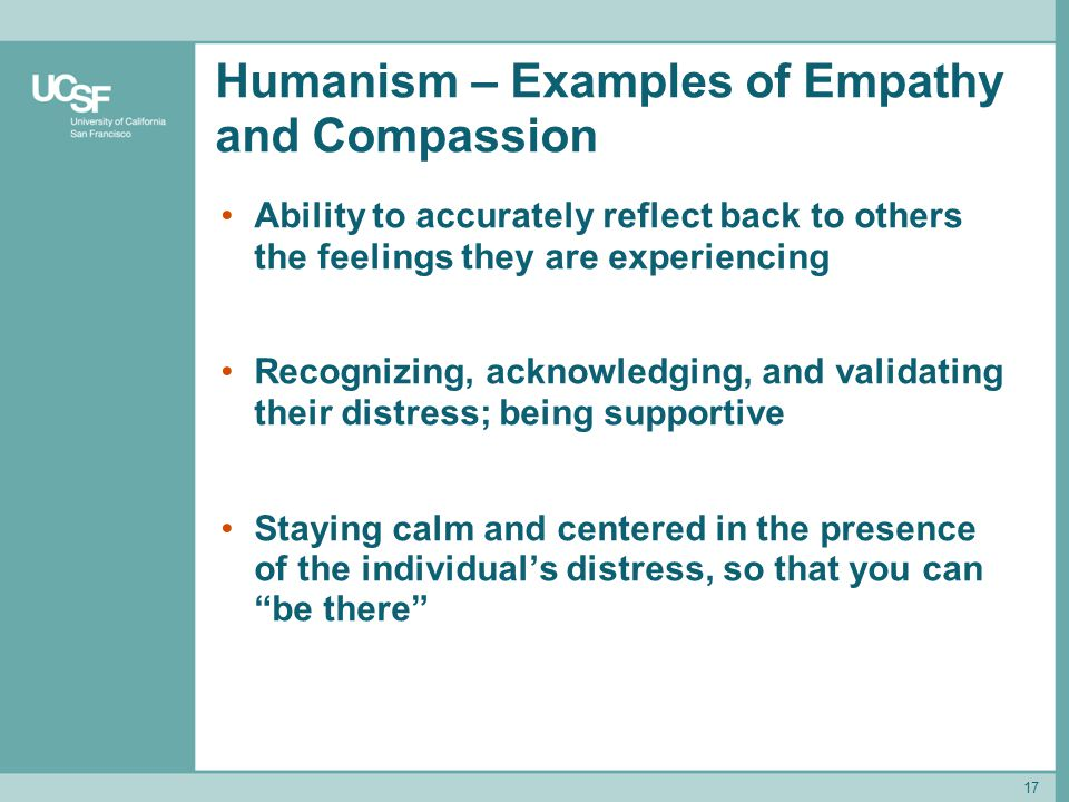 17 Humanism – Examples of Empathy and Compassion Ability to accurately reflect back to others the feelings they are experiencing Recognizing, acknowle