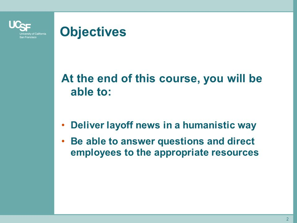 2 Objectives At the end of this course, you will be able to: Deliver layoff news in a humanistic way Be able to answer questions and direct employees