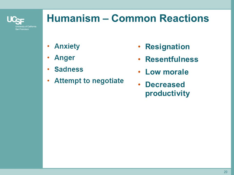 Humanism – Common Reactions Anxiety Anger Sadness Attempt to negotiate Resignation Resentfulness Low morale Decreased productivity 20