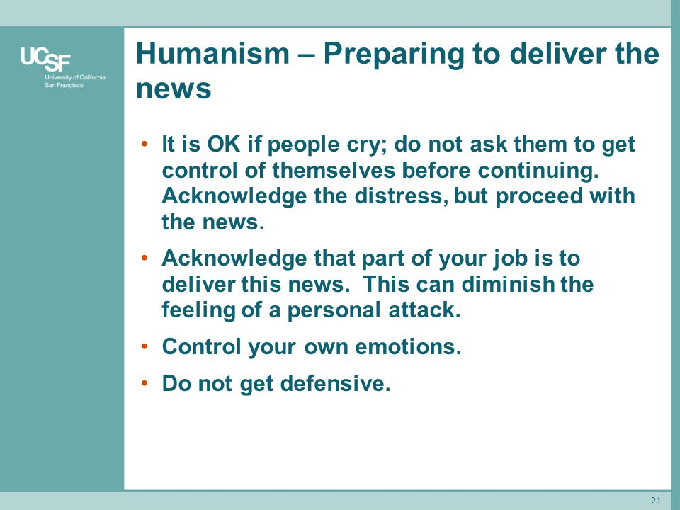 21 Humanism – Preparing to deliver the news It is OK if people cry; do not ask them to get control of themselves before continuing. Acknowledge the di