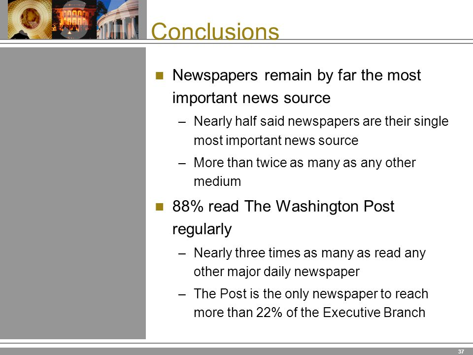 37 Conclusions Newspapers remain by far the most important news source –Nearly half said newspapers are their single most important news source –More than twice as many as any other medium 88% read The Washington Post regularly –Nearly three times as many as read any other major daily newspaper –The Post is the only newspaper to reach more than 22% of the Executive Branch