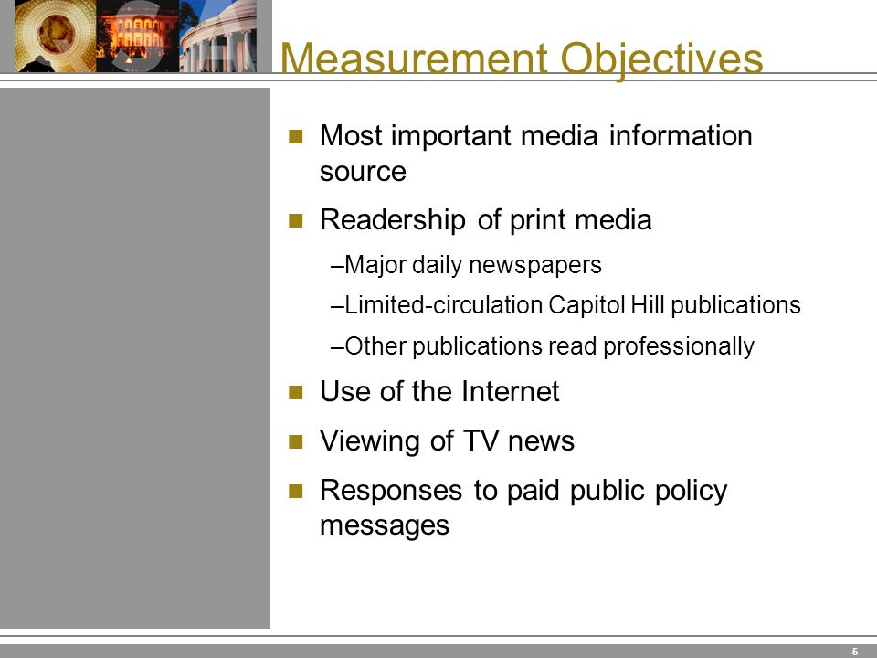 5 Measurement Objectives Most important media information source Readership of print media –Major daily newspapers –Limited-circulation Capitol Hill publications –Other publications read professionally Use of the Internet Viewing of TV news Responses to paid public policy messages