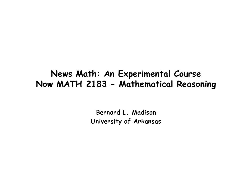 News Math: An Experimental Course Now MATH 2183 - Mathematical Reasoning Bernard L. Madison University of Arkansas