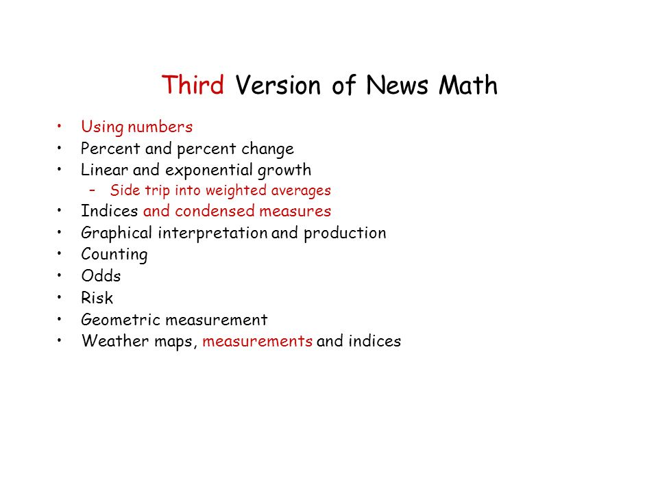 Third Version of News Math Using numbers Percent and percent change Linear and exponential growth –Side trip into weighted averages Indices and condensed measures Graphical interpretation and production Counting Odds Risk Geometric measurement Weather maps, measurements and indices