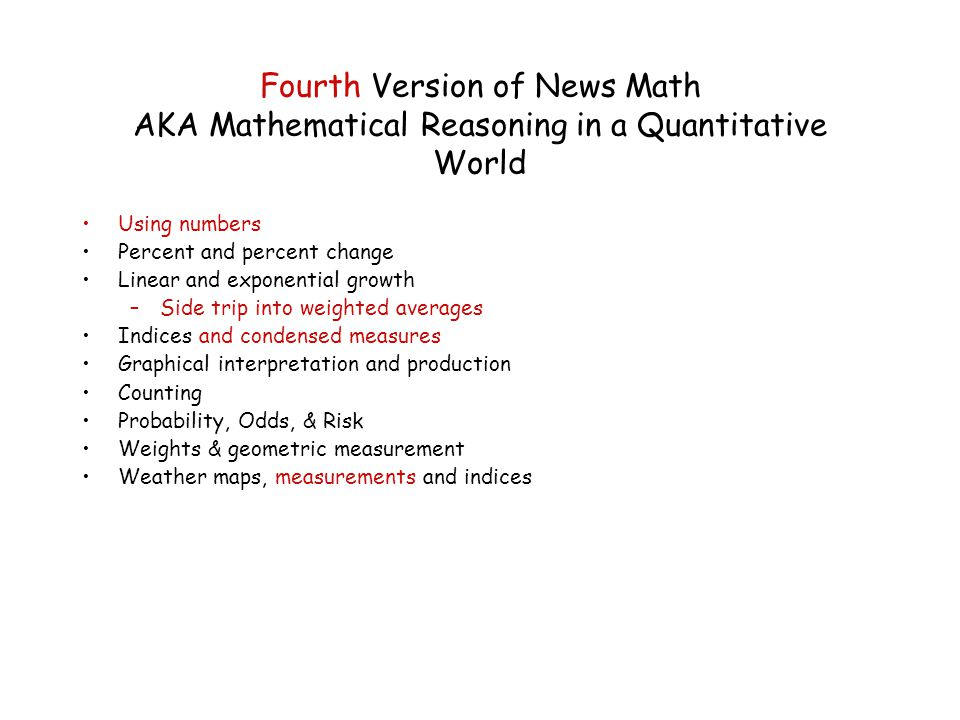 Fourth Version of News Math AKA Mathematical Reasoning in a Quantitative World Using numbers Percent and percent change Linear and exponential growth –Side trip into weighted averages Indices and condensed measures Graphical interpretation and production Counting Probability, Odds, & Risk Weights & geometric measurement Weather maps, measurements and indices