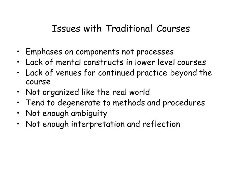 Issues with Traditional Courses Emphases on components not processes Lack of mental constructs in lower level courses Lack of venues for continued practice beyond the course Not organized like the real world Tend to degenerate to methods and procedures Not enough ambiguity Not enough interpretation and reflection
