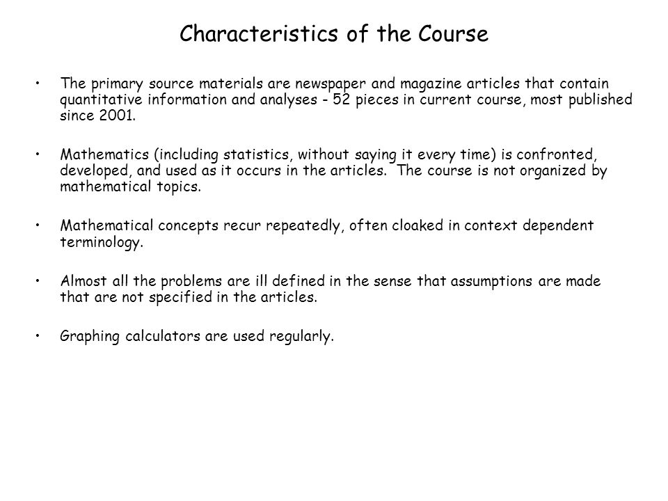 Characteristics of the Course The primary source materials are newspaper and magazine articles that contain quantitative information and analyses - 52 pieces in current course, most published since 2001.