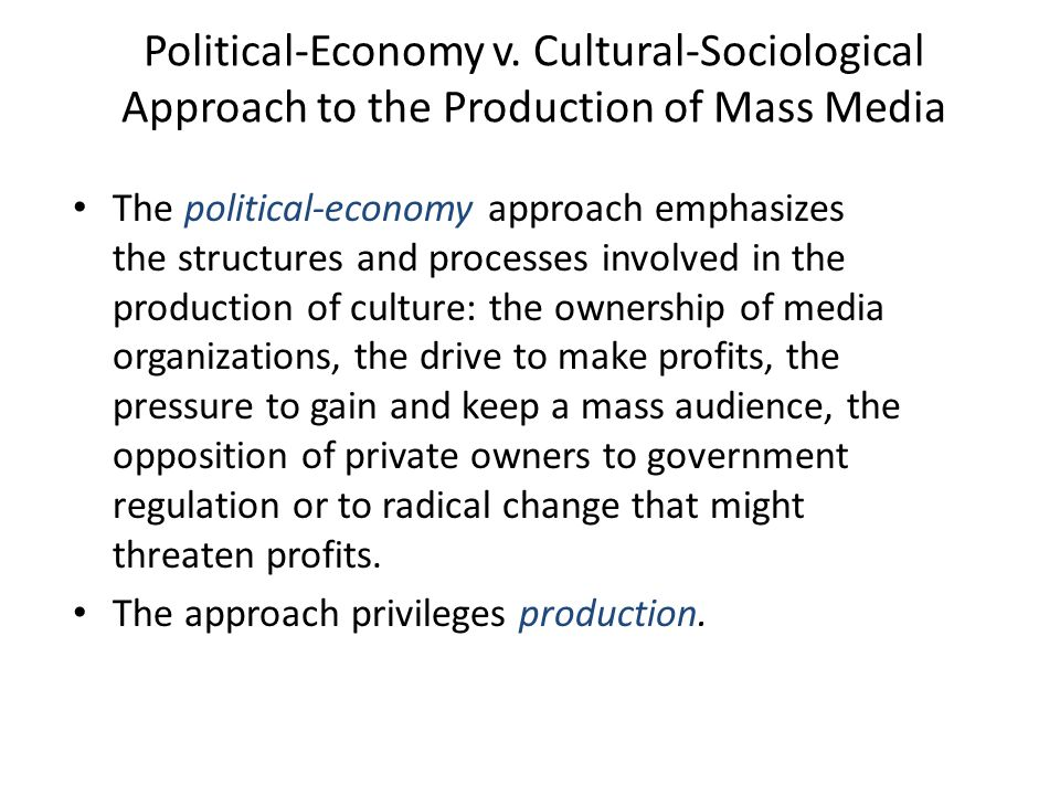 Political-Economy v. Cultural-Sociological Approach to the Production of Mass Media The political-economy approach emphasizes the structures and proce