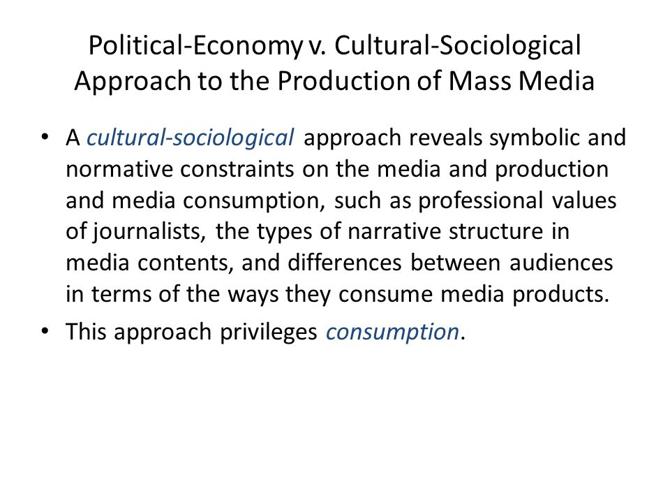 Political-Economy v. Cultural-Sociological Approach to the Production of Mass Media A cultural-sociological approach reveals symbolic and normative co