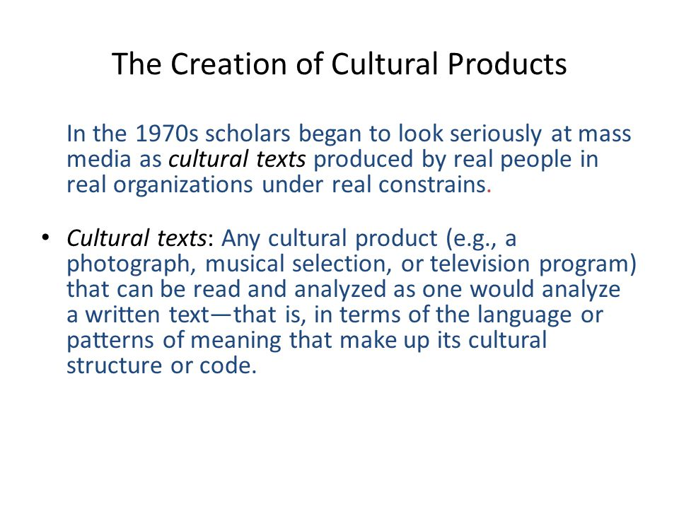 The Creation of Cultural Products In the 1970s scholars began to look seriously at mass media as cultural texts produced by real people in real organizations under real constrains.