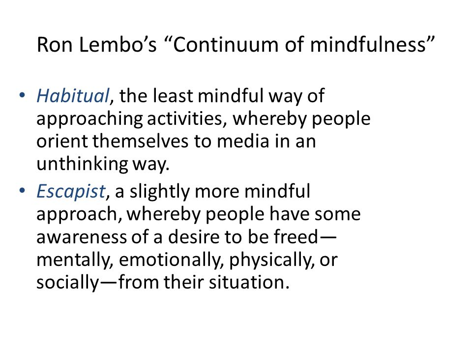 Ron Lembos Continuum of mindfulness Habitual, the least mindful way of approaching activities, whereby people orient themselves to media in an unthinking way.