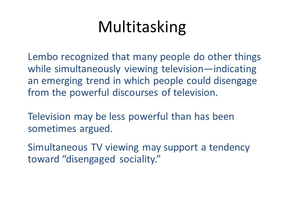 Multitasking Lembo recognized that many people do other things while simultaneously viewing televisionindicating an emerging trend in which people could disengage from the powerful discourses of television.