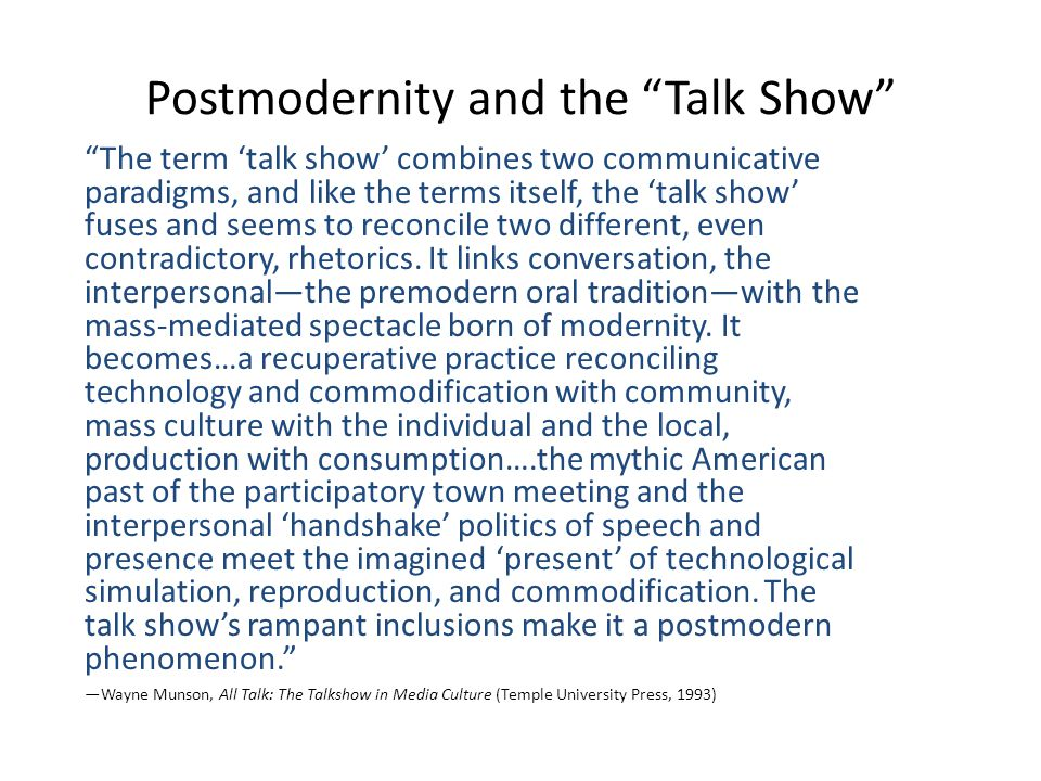 Postmodernity and the Talk Show The term talk show combines two communicative paradigms, and like the terms itself, the talk show fuses and seems to reconcile two different, even contradictory, rhetorics.