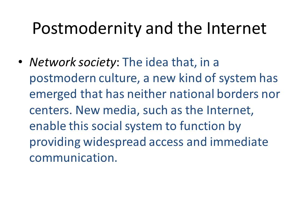 Postmodernity and the Internet Network society: The idea that, in a postmodern culture, a new kind of system has emerged that has neither national borders nor centers.