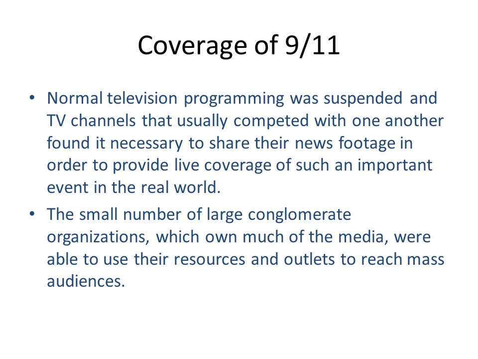 Coverage of 9/11 Normal television programming was suspended and TV channels that usually competed with one another found it necessary to share their news footage in order to provide live coverage of such an important event in the real world.