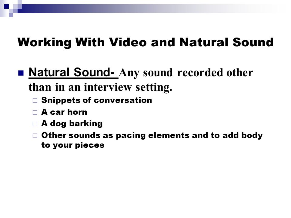 Working With Video and Natural Sound Natural Sound- Any sound recorded other than in an interview setting.