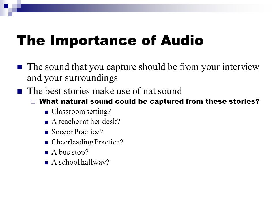 The Importance of Audio The sound that you capture should be from your interview and your surroundings The best stories make use of nat sound What natural sound could be captured from these stories.