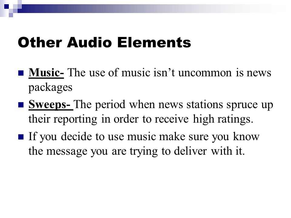 Other Audio Elements Music- The use of music isnt uncommon is news packages Sweeps- The period when news stations spruce up their reporting in order to receive high ratings.
