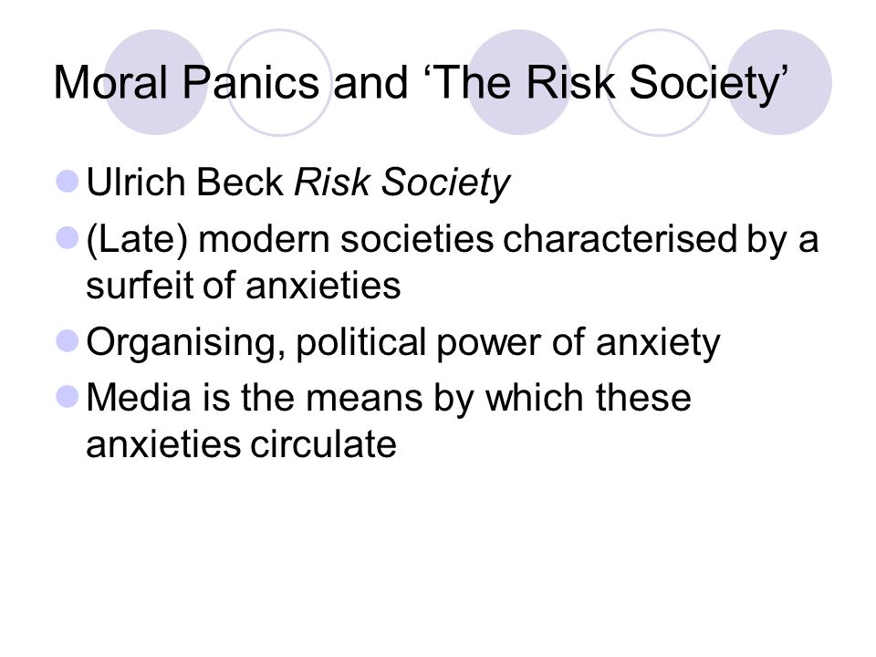 Moral Panics and The Risk Society Ulrich Beck Risk Society (Late) modern societies characterised by a surfeit of anxieties Organising, political power