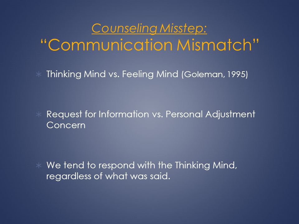 Counseling Misstep: Communication Mismatch Thinking Mind vs. Feeling Mind (Goleman, 1995) Request for Information vs. Personal Adjustment Concern We t