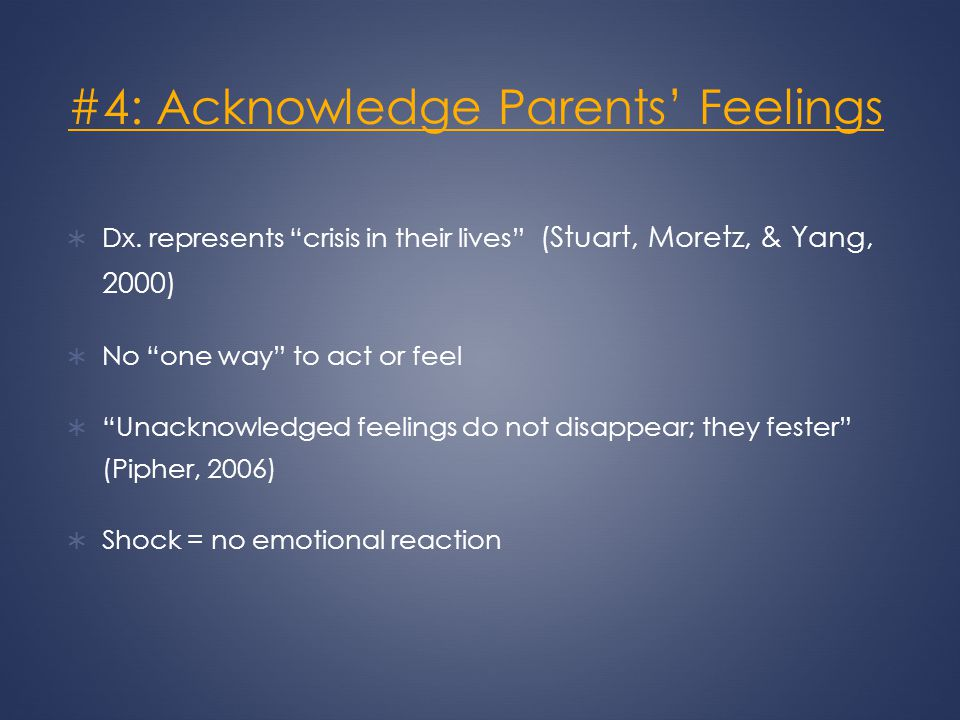 #4: Acknowledge Parents Feelings Dx. represents crisis in their lives (Stuart, Moretz, & Yang, 2000) No one way to act or feel Unacknowledged feelings