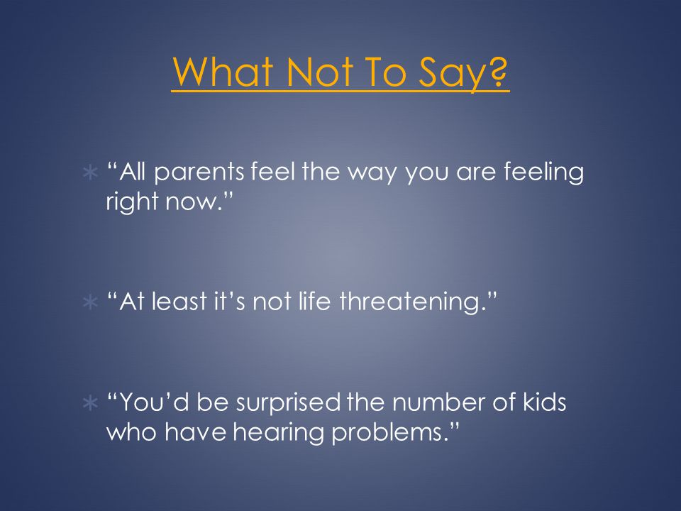What Not To Say? All parents feel the way you are feeling right now. At least its not life threatening. Youd be surprised the number of kids who have