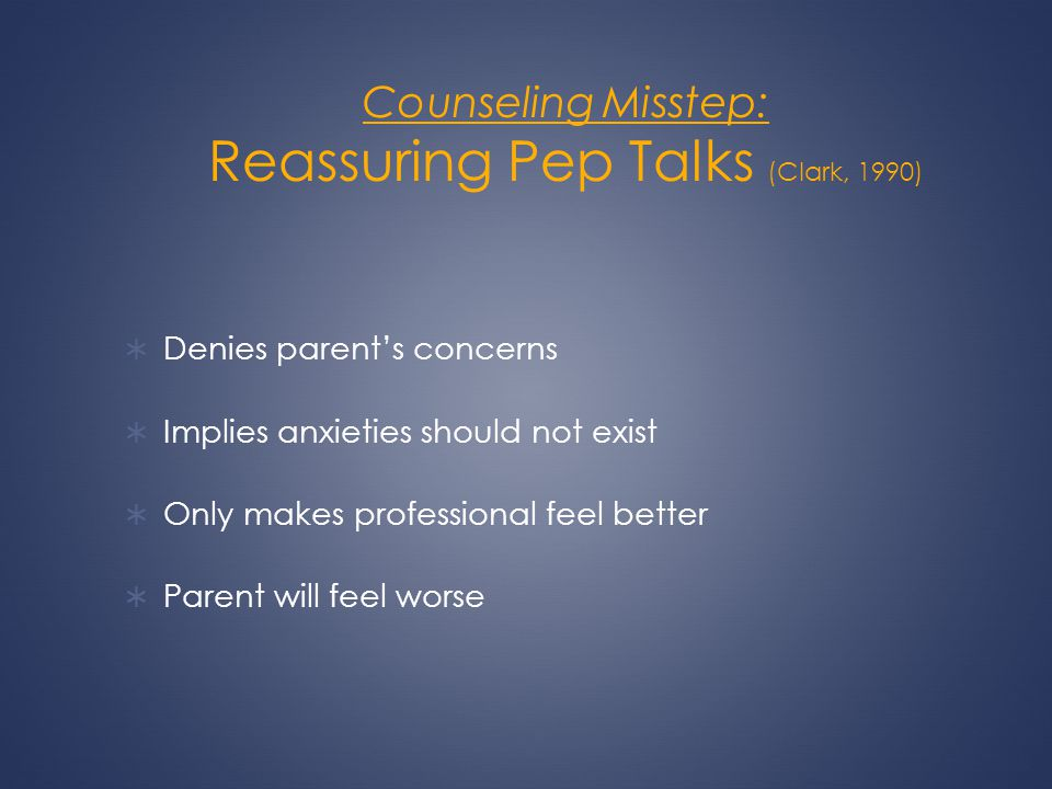 Counseling Misstep: Reassuring Pep Talks (Clark, 1990) Denies parents concerns Implies anxieties should not exist Only makes professional feel better