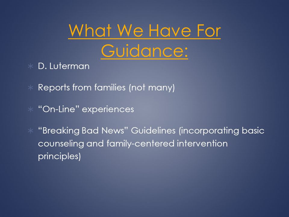 What We Have For Guidance: D. Luterman Reports from families (not many) On-Line experiences Breaking Bad News Guidelines (incorporating basic counseli