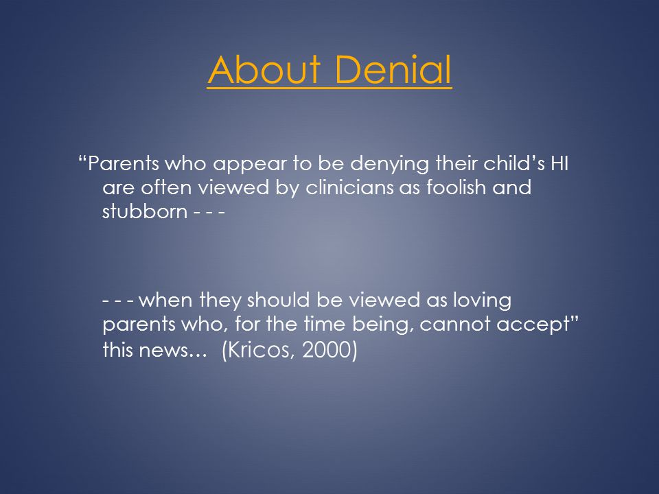 About Denial Parents who appear to be denying their childs HI are often viewed by clinicians as foolish and stubborn - - - - - - when they should be v