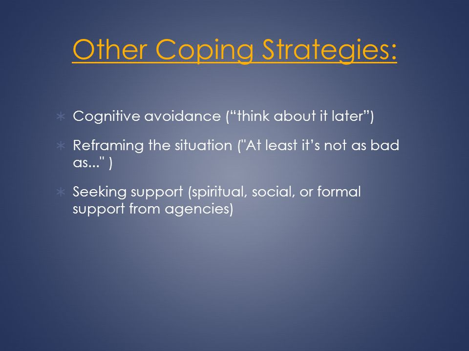 Other Coping Strategies: Cognitive avoidance (think about it later) Reframing the situation (