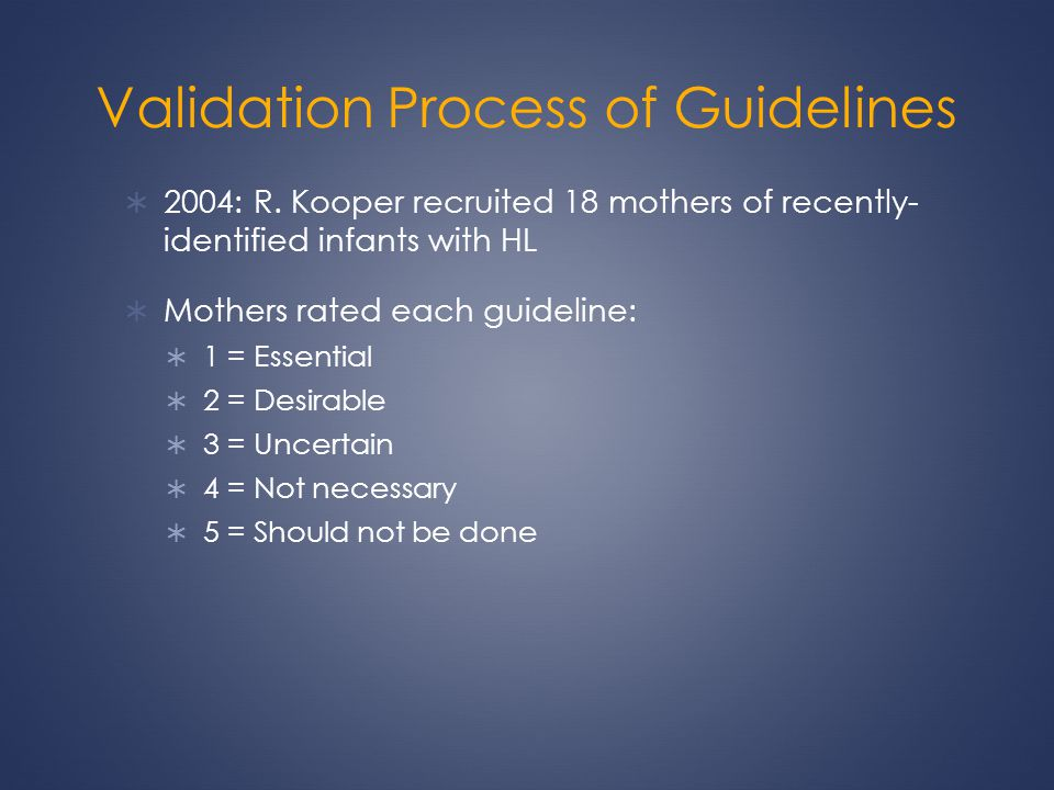 Validation Process of Guidelines 2004: R. Kooper recruited 18 mothers of recently- identified infants with HL Mothers rated each guideline: 1 = Essent