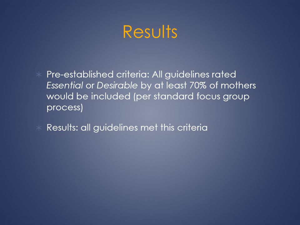 Results Pre-established criteria: All guidelines rated Essential or Desirable by at least 70% of mothers would be included (per standard focus group p