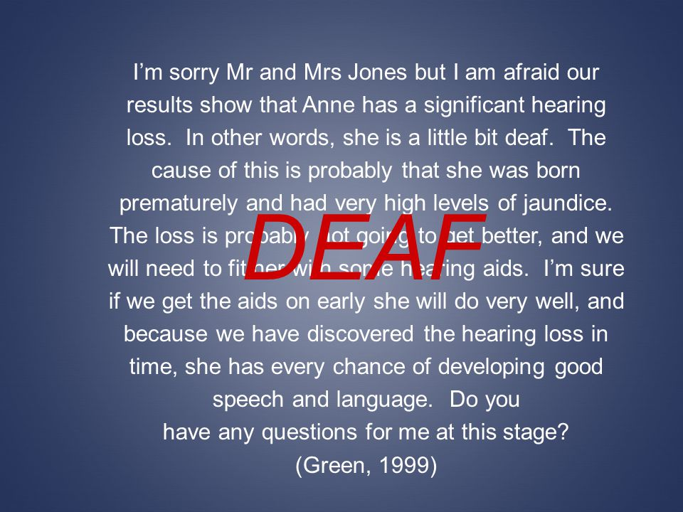 Im sorry Mr and Mrs Jones but I am afraid our results show that Anne has a significant hearing loss. In other words, she is a little bit deaf. The cau