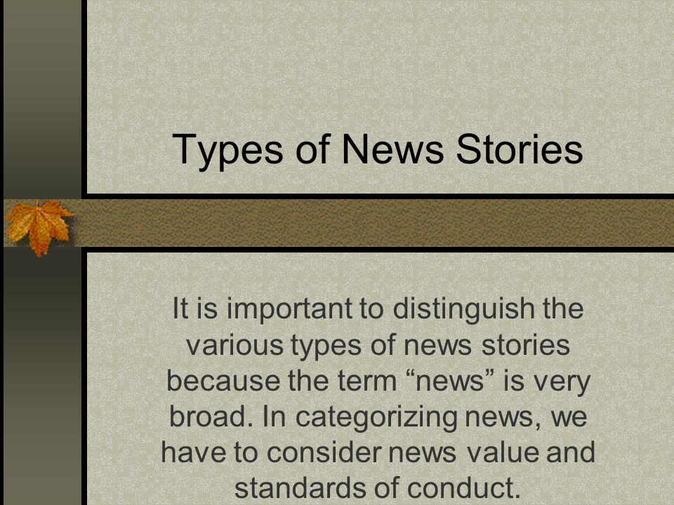 Types of News Stories It is important to distinguish the various types of news stories because the term news is very broad. In categorizing news, we h