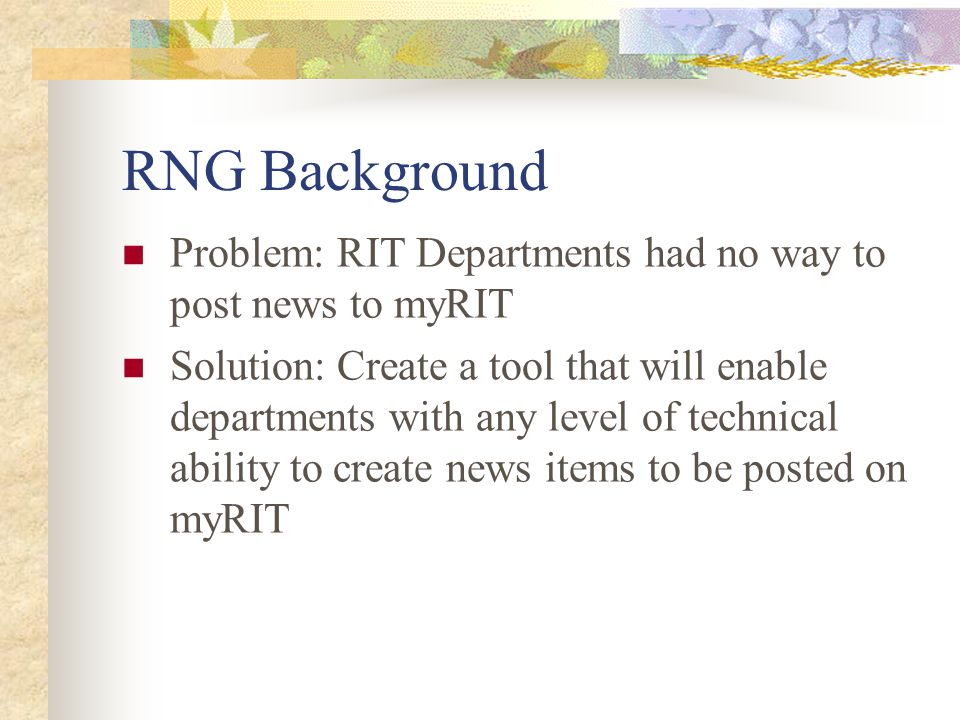 RNG Background Problem: RIT Departments had no way to post news to myRIT Solution: Create a tool that will enable departments with any level of techni