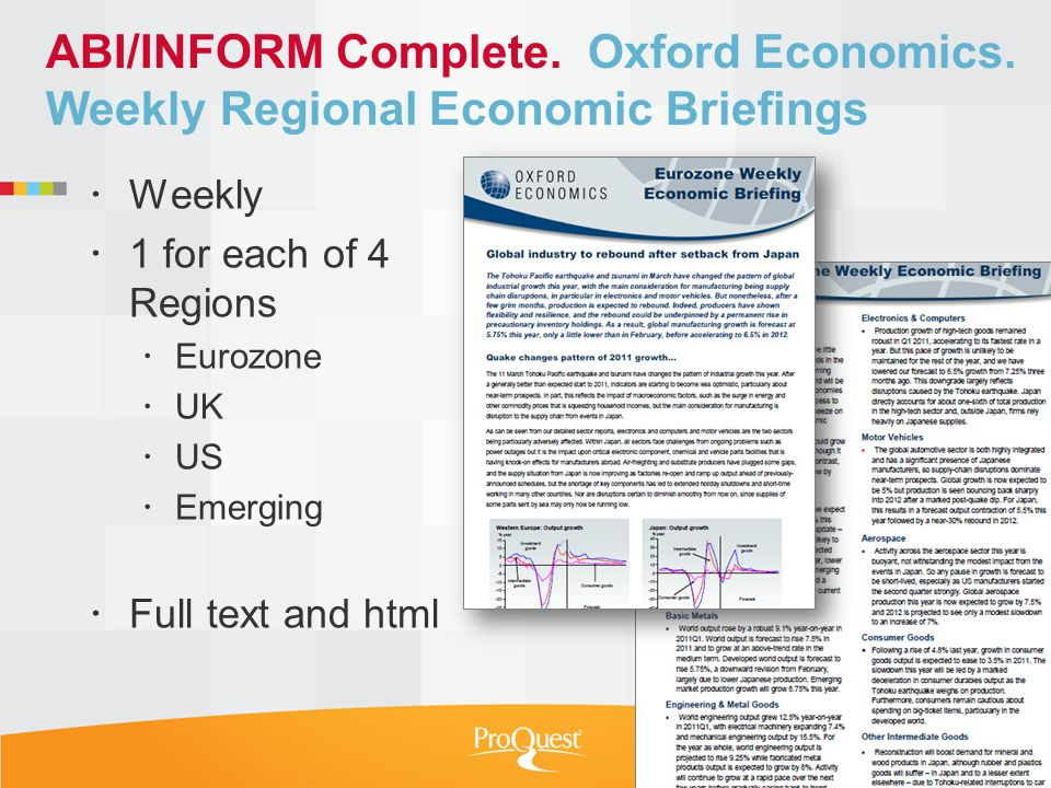 ABI/INFORM Complete. Oxford Economics. Weekly Regional Economic Briefings Weekly 1 for each of 4 Regions Eurozone UK US Emerging Full text and html 26