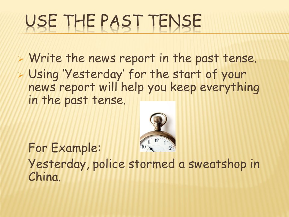 Write the news report in the past tense. Using Yesterday for the start of your news report will help you keep everything in the past tense. For Exampl