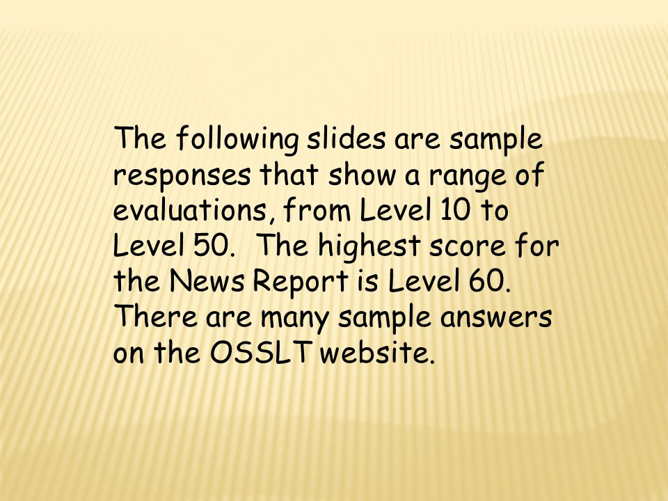 The following slides are sample responses that show a range of evaluations, from Level 10 to Level 50. The highest score for the News Report is Level