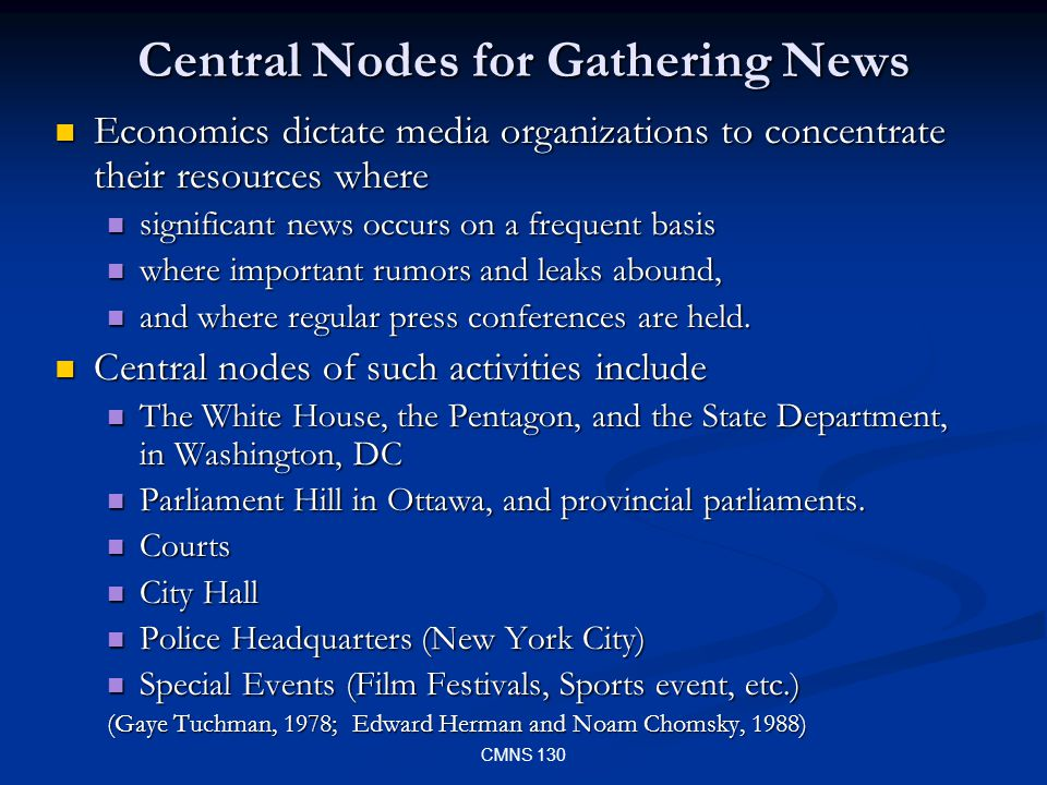 CMNS 130 Central Nodes for Gathering News Economics dictate media organizations to concentrate their resources where Economics dictate media organizations to concentrate their resources where significant news occurs on a frequent basis significant news occurs on a frequent basis where important rumors and leaks abound, where important rumors and leaks abound, and where regular press conferences are held.