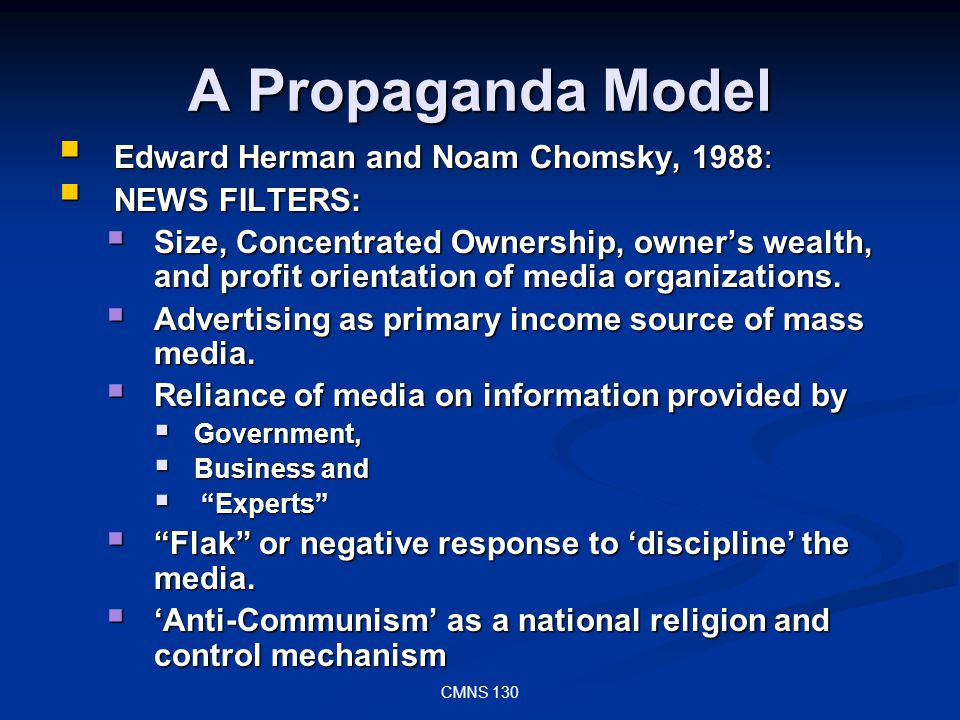 CMNS 130 A Propaganda Model Edward Herman and Noam Chomsky, 1988: Edward Herman and Noam Chomsky, 1988: NEWS FILTERS: NEWS FILTERS: Size, Concentrated Ownership, owners wealth, and profit orientation of media organizations.