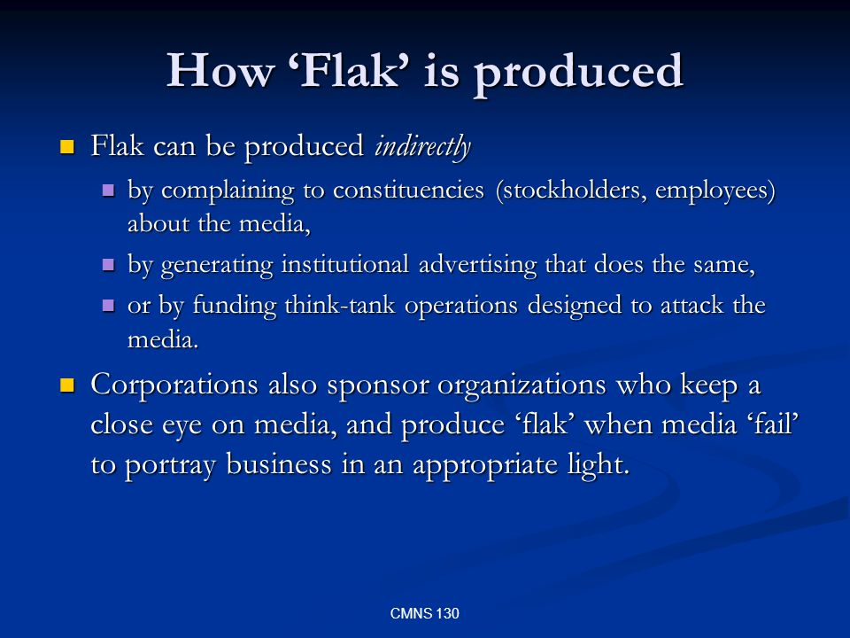 CMNS 130 How Flak is produced Flak can be produced indirectly Flak can be produced indirectly by complaining to constituencies (stockholders, employees) about the media, by complaining to constituencies (stockholders, employees) about the media, by generating institutional advertising that does the same, by generating institutional advertising that does the same, or by funding think-tank operations designed to attack the media.