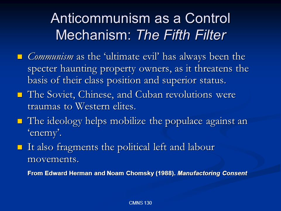 CMNS 130 Anticommunism as a Control Mechanism: The Fifth Filter Communism as the ultimate evil has always been the specter haunting property owners, as it threatens the basis of their class position and superior status.