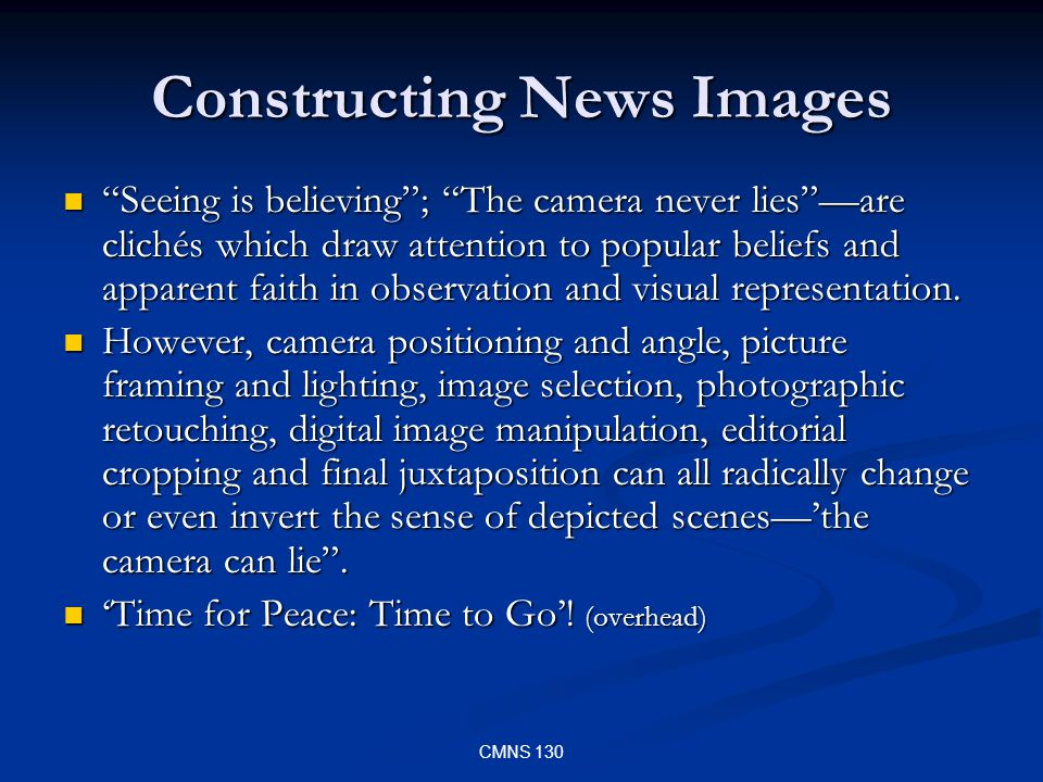 CMNS 130 Constructing News Images Seeing is believing; The camera never liesare clichés which draw attention to popular beliefs and apparent faith in observation and visual representation.