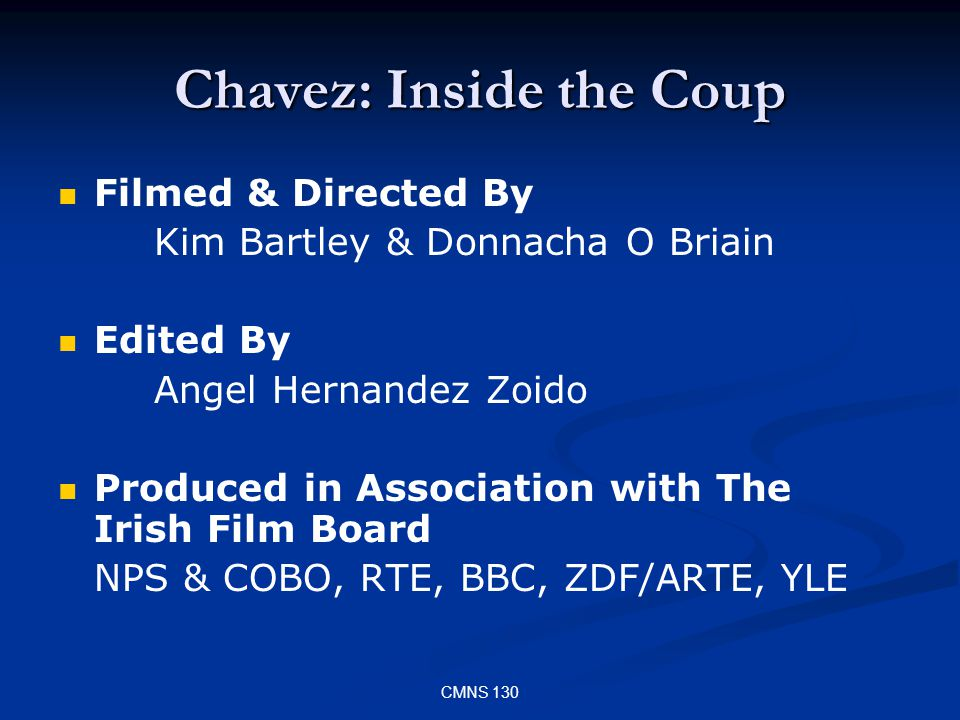CMNS 130 Chavez: Inside the Coup Filmed & Directed By Kim Bartley & Donnacha O Briain Edited By Angel Hernandez Zoido Produced in Association with The