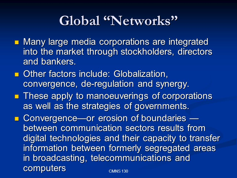 CMNS 130 Global Networks Many large media corporations are integrated into the market through stockholders, directors and bankers. Many large media co