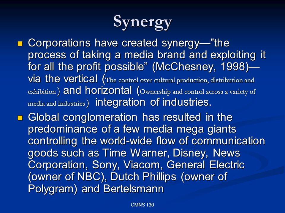 CMNS 130 Synergy Corporations have created synergythe process of taking a media brand and exploiting it for all the profit possible (McChesney, 1998) via the vertical ( The control over cultural production, distribution and exhibition ) and horizontal ( Ownership and control across a variety of media and industries ) integration of industries.