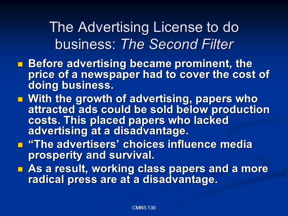 CMNS 130 The Advertising License to do business: The Second Filter Before advertising became prominent, the price of a newspaper had to cover the cost of doing business.
